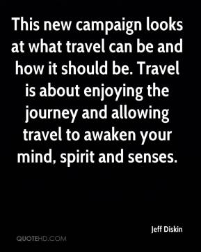 Jeff Diskin  - This new campaign looks at what travel can be and how it should be. Travel is about enjoying the journey and allowing travel to awaken your mind, spirit and senses.