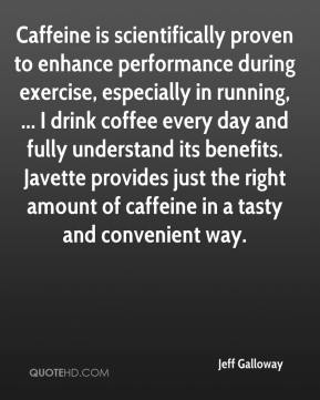 Jeff Galloway  - Caffeine is scientifically proven to enhance performance during exercise, especially in running, ... I drink coffee every day and fully understand its benefits. Javette provides just the right amount of caffeine in a tasty and convenient way.