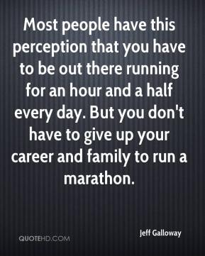 Jeff Galloway  - Most people have this perception that you have to be out there running for an hour and a half every day. But you don't have to give up your career and family to run a marathon.