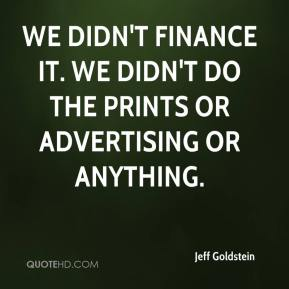 We didn't finance it. We didn't do the prints or advertising or anything.