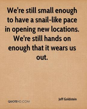 We're still small enough to have a snail-like pace in opening new locations. We're still hands on enough that it wears us out.