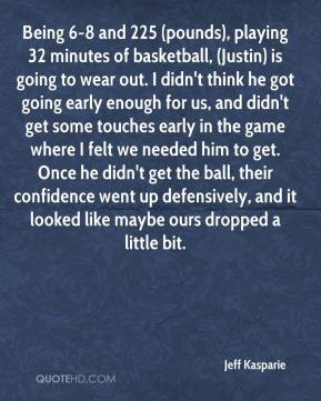 Jeff Kasparie  - Being 6-8 and 225 (pounds), playing 32 minutes of basketball, (Justin) is going to wear out. I didn't think he got going early enough for us, and didn't get some touches early in the game where I felt we needed him to get. Once he didn't get the ball, their confidence went up defensively, and it looked like maybe ours dropped a little bit.