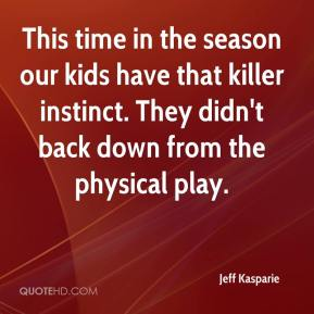 Jeff Kasparie  - This time in the season our kids have that killer instinct. They didn't back down from the physical play.