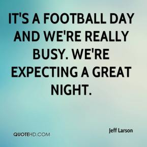 Jeff Larson  - It's a football day and we're really busy. We're expecting a great night.
