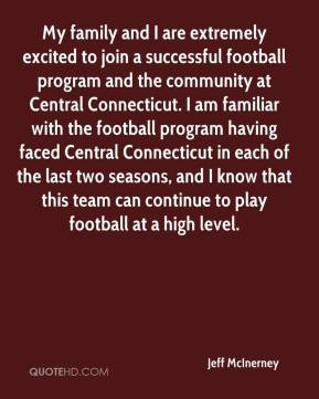 Jeff McInerney  - My family and I are extremely excited to join a successful football program and the community at Central Connecticut. I am familiar with the football program having faced Central Connecticut in each of the last two seasons, and I know that this team can continue to play football at a high level.