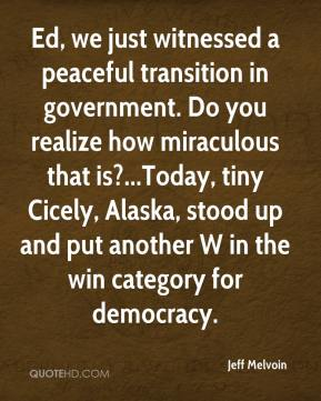 Jeff Melvoin  - Ed, we just witnessed a peaceful transition in government. Do you realize how miraculous that is?...Today, tiny Cicely, Alaska, stood up and put another W in the win category for democracy.