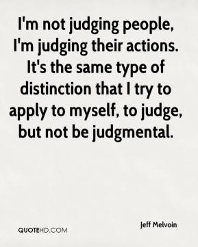 Jeff Melvoin  - I'm not judging people, I'm judging their actions. It's the same type of distinction that I try to apply to myself, to judge, but not be judgmental.