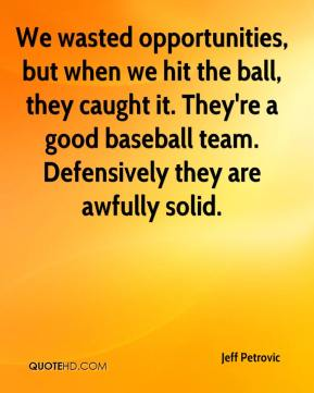 Jeff Petrovic  - We wasted opportunities, but when we hit the ball, they caught it. They're a good baseball team. Defensively they are awfully solid.