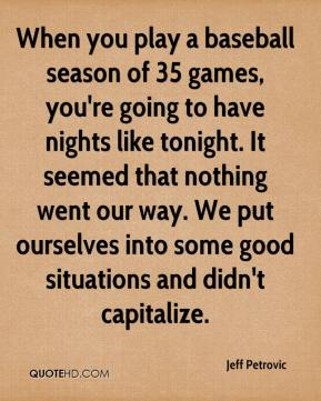 Jeff Petrovic  - When you play a baseball season of 35 games, you're going to have nights like tonight. It seemed that nothing went our way. We put ourselves into some good situations and didn't capitalize.