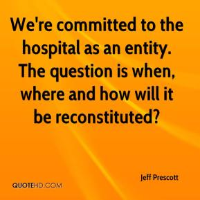 We're committed to the hospital as an entity. The question is when, where and how will it be reconstituted?