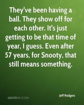 Jeff Rodgers  - They've been having a ball. They show off for each other. It's just getting to be that time of year, I guess. Even after 57 years, for Snooty, that still means something.