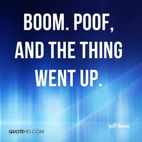 Jeff Rowe  - Boom. Poof, and the thing went up.