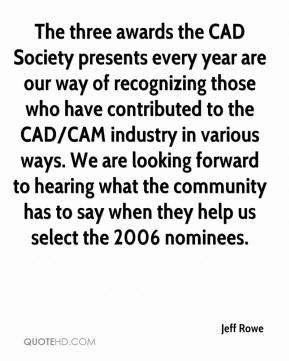 Jeff Rowe  - The three awards the CAD Society presents every year are our way of recognizing those who have contributed to the CAD/CAM industry in various ways. We are looking forward to hearing what the community has to say when they help us select the 2006 nominees.