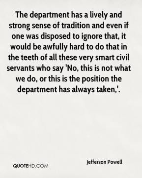 Jefferson Powell  - The department has a lively and strong sense of tradition and even if one was disposed to ignore that, it would be awfully hard to do that in the teeth of all these very smart civil servants who say 'No, this is not what we do, or this is the position the department has always taken,'.