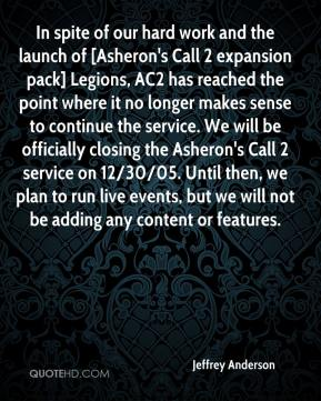 Jeffrey Anderson  - In spite of our hard work and the launch of [Asheron's Call 2 expansion pack] Legions, AC2 has reached the point where it no longer makes sense to continue the service. We will be officially closing the Asheron's Call 2 service on 12/30/05. Until then, we plan to run live events, but we will not be adding any content or features.