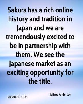 Jeffrey Anderson  - Sakura has a rich online history and tradition in Japan and we are tremendously excited to be in partnership with them. We see the Japanese market as an exciting opportunity for the title.