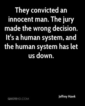 Jeffrey Hawk  - They convicted an innocent man. The jury made the wrong decision. It's a human system, and the human system has let us down.
