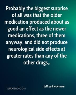 Jeffrey Lieberman  - Probably the biggest surprise of all was that the older medication produced about as good an effect as the newer medications, three of them anyway, and did not produce neurological side effects at greater rates than any of the other drugs.