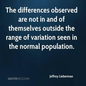 Jeffrey Lieberman  - The differences observed are not in and of themselves outside the range of variation seen in the normal population.