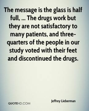Jeffrey Lieberman  - The message is the glass is half full, ... The drugs work but they are not satisfactory to many patients, and three-quarters of the people in our study voted with their feet and discontinued the drugs.