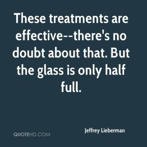Jeffrey Lieberman  - These treatments are effective--there's no doubt about that. But the glass is only half full.