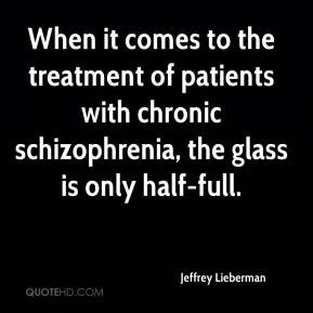 Jeffrey Lieberman  - When it comes to the treatment of patients with chronic schizophrenia, the glass is only half-full.