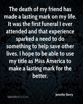 Jennifer Berry  - The death of my friend has made a lasting mark on my life. It was the first funeral I ever attended and that experience sparked a need to do something to help save other lives. I hope to be able to use my title as Miss America to make a lasting mark for the better.