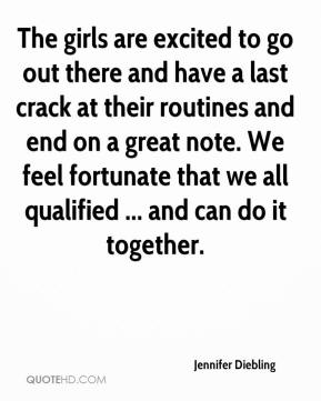 Jennifer Diebling  - The girls are excited to go out there and have a last crack at their routines and end on a great note. We feel fortunate that we all qualified ... and can do it together.