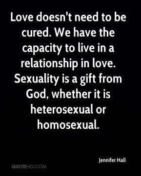 Jennifer Hall  - Love doesn't need to be cured. We have the capacity to live in a relationship in love. Sexuality is a gift from God, whether it is heterosexual or homosexual.