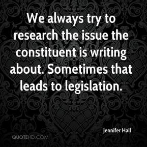 Jennifer Hall  - We always try to research the issue the constituent is writing about. Sometimes that leads to legislation.