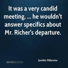 Jennifer Millerwise  - It was a very candid meeting, ... he wouldn't answer specifics about Mr. Richer's departure.