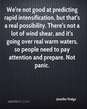 Jennifer Pralgo  - We're not good at predicting rapid intensification, but that's a real possibility. There's not a lot of wind shear, and it's going over real warm waters, so people need to pay attention and prepare. Not panic.