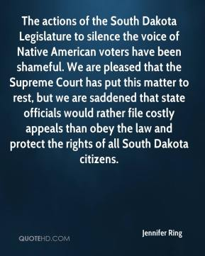 Jennifer Ring  - The actions of the South Dakota Legislature to silence the voice of Native American voters have been shameful. We are pleased that the Supreme Court has put this matter to rest, but we are saddened that state officials would rather file costly appeals than obey the law and protect the rights of all South Dakota citizens.