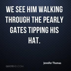 Jennifer Thomas  - We see him walking through the Pearly Gates tipping his hat.