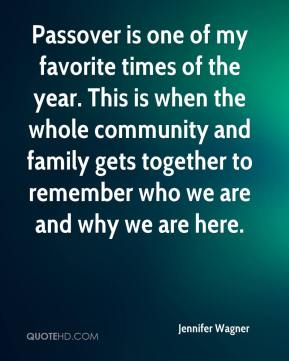 Jennifer Wagner  - Passover is one of my favorite times of the year. This is when the whole community and family gets together to remember who we are and why we are here.