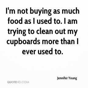 Jennifer Young  - I'm not buying as much food as I used to. I am trying to clean out my cupboards more than I ever used to.