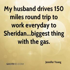 Jennifer Young  - My husband drives 150 miles round trip to work everyday to Sheridan...biggest thing with the gas.