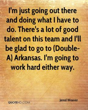 Jered Weaver  - I'm just going out there and doing what I have to do. There's a lot of good talent on this team and I'll be glad to go to (Double-A) Arkansas. I'm going to work hard either way.