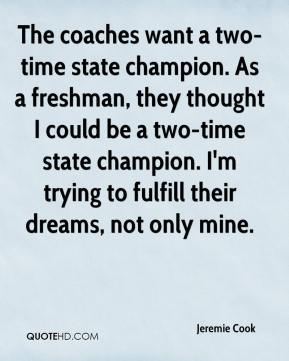 Jeremie Cook  - The coaches want a two-time state champion. As a freshman, they thought I could be a two-time state champion. I'm trying to fulfill their dreams, not only mine.