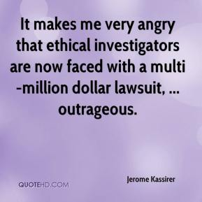 Jerome Kassirer  - It makes me very angry that ethical investigators are now faced with a multi-million dollar lawsuit, ... outrageous.