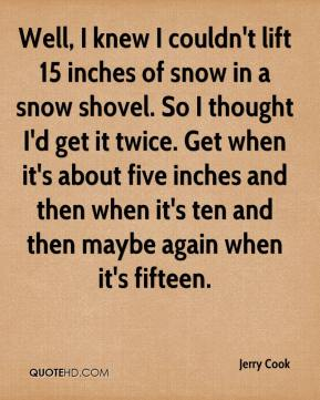 Jerry Cook  - Well, I knew I couldn't lift 15 inches of snow in a snow shovel. So I thought I'd get it twice. Get when it's about five inches and then when it's ten and then maybe again when it's fifteen.