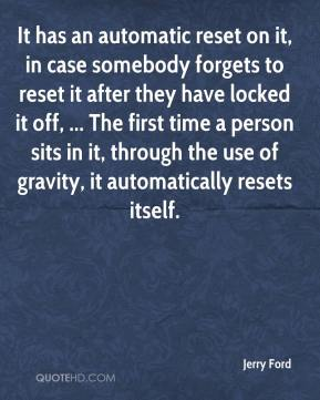 Jerry Ford  - It has an automatic reset on it, in case somebody forgets to reset it after they have locked it off, ... The first time a person sits in it, through the use of gravity, it automatically resets itself.
