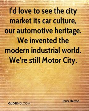 Jerry Herron  - I'd love to see the city market its car culture, our automotive heritage. We invented the modern industrial world. We're still Motor City.