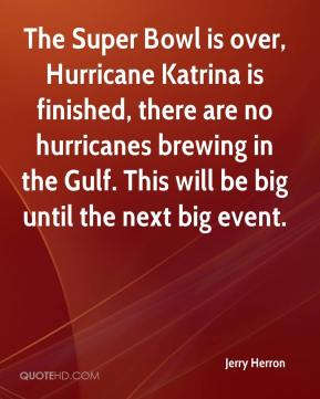 Jerry Herron  - The Super Bowl is over, Hurricane Katrina is finished, there are no hurricanes brewing in the Gulf. This will be big until the next big event.