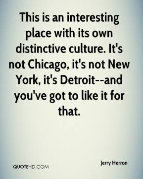 Jerry Herron  - This is an interesting place with its own distinctive culture. It's not Chicago, it's not New York, it's Detroit--and you've got to like it for that.