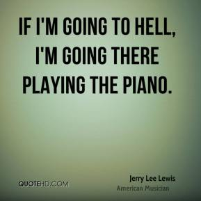 If I'm going to Hell, I'm going there playing the piano.