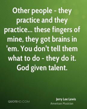 Other people - they practice and they practice... these fingers of mine, they got brains in 'em. You don't tell them what to do - they do it. God given talent.