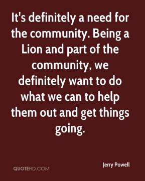 Jerry Powell  - It's definitely a need for the community. Being a Lion and part of the community, we definitely want to do what we can to help them out and get things going.