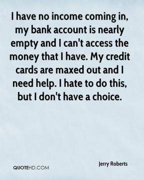 Jerry Roberts  - I have no income coming in, my bank account is nearly empty and I can't access the money that I have. My credit cards are maxed out and I need help. I hate to do this, but I don't have a choice.