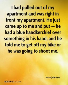 Jesse Johnson  - I had pulled out of my apartment and was right in front my apartment. He just came up to me and put -- he had a blue handkerchief over something in his hand, and he told me to get off my bike or he was going to shoot me.